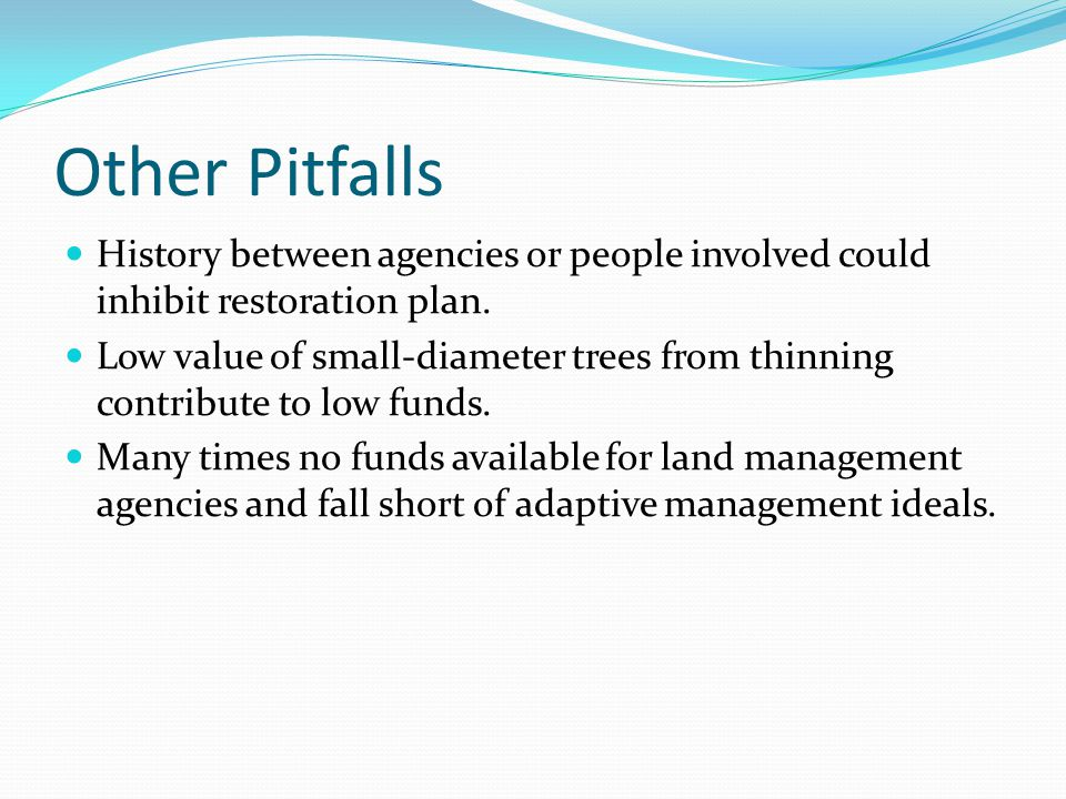 Other Pitfalls History between agencies or people involved could inhibit restoration plan. Low value of small-diameter trees from thinning contribute
