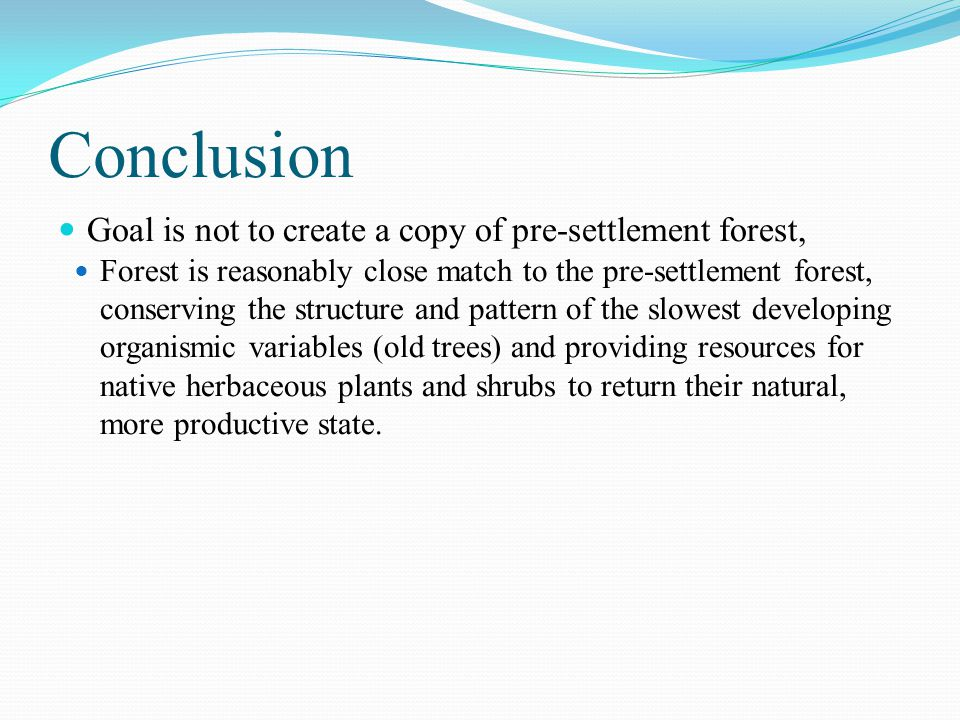 Conclusion Goal is not to create a copy of pre-settlement forest, Forest is reasonably close match to the pre-settlement forest, conserving the structure and pattern of the slowest developing organismic variables (old trees) and providing resources for native herbaceous plants and shrubs to return their natural, more productive state.