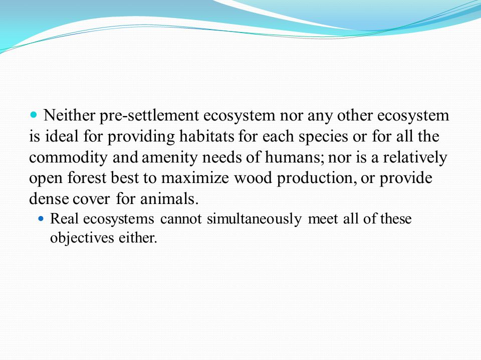 Neither pre-settlement ecosystem nor any other ecosystem is ideal for providing habitats for each species or for all the commodity and amenity needs of humans; nor is a relatively open forest best to maximize wood production, or provide dense cover for animals.