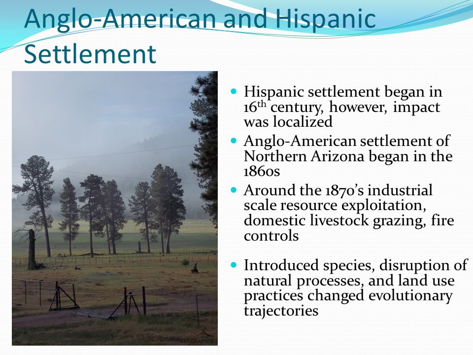 Anglo-American and Hispanic Settlement Introduced species, disruption of natural processes, and land use practices changed evolutionary trajectories H
