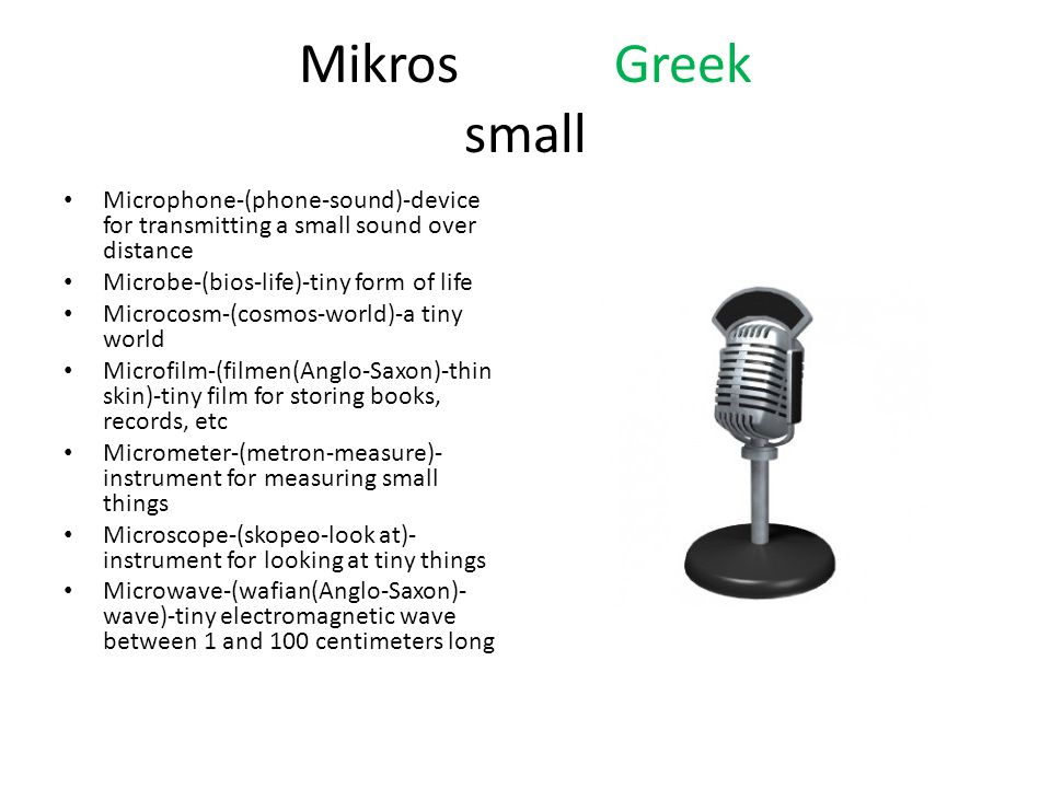 MikrosGreek small Microphone-(phone-sound)-device for transmitting a small sound over distance Microbe-(bios-life)-tiny form of life Microcosm-(cosmos-world)-a tiny world Microfilm-(filmen(Anglo-Saxon)-thin skin)-tiny film for storing books, records, etc Micrometer-(metron-measure)- instrument for measuring small things Microscope-(skopeo-look at)- instrument for looking at tiny things Microwave-(wafian(Anglo-Saxon)- wave)-tiny electromagnetic wave between 1 and 100 centimeters long