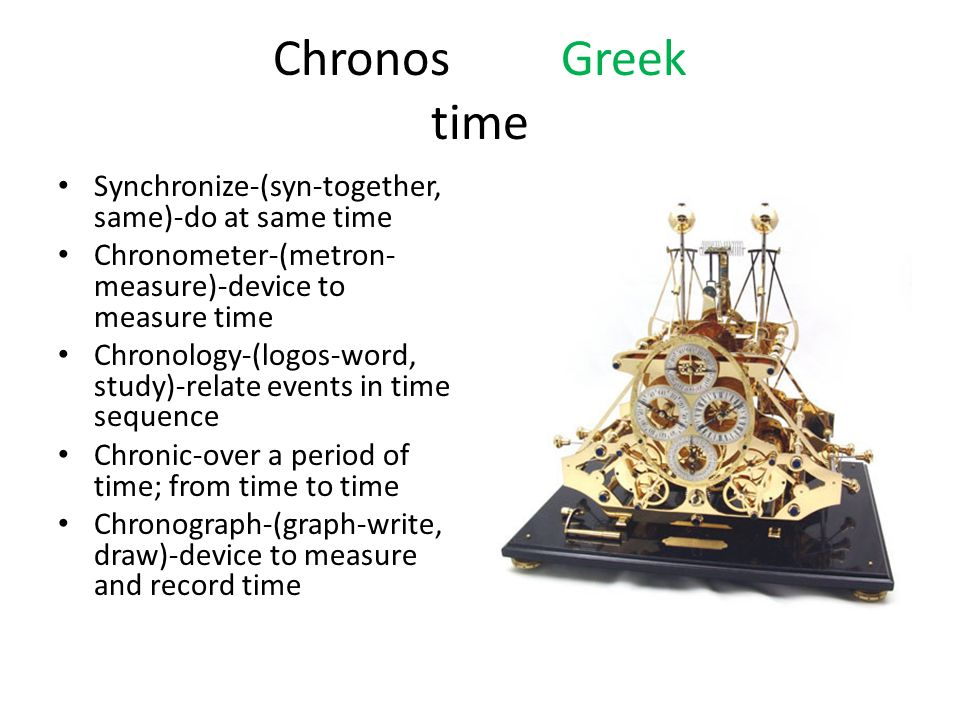 ChronosGreek time Synchronize-(syn-together, same)-do at same time Chronometer-(metron- measure)-device to measure time Chronology-(logos-word, study)-relate events in time sequence Chronic-over a period of time; from time to time Chronograph-(graph-write, draw)-device to measure and record time