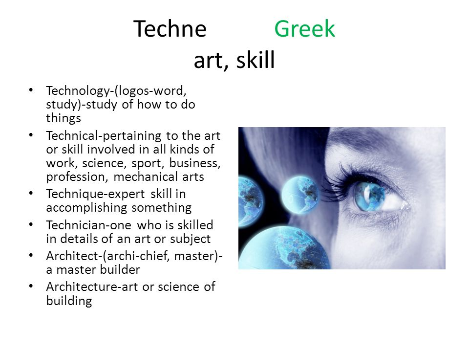 TechneGreek art, skill Technology-(logos-word, study)-study of how to do things Technical-pertaining to the art or skill involved in all kinds of work, science, sport, business, profession, mechanical arts Technique-expert skill in accomplishing something Technician-one who is skilled in details of an art or subject Architect-(archi-chief, master)- a master builder Architecture-art or science of building