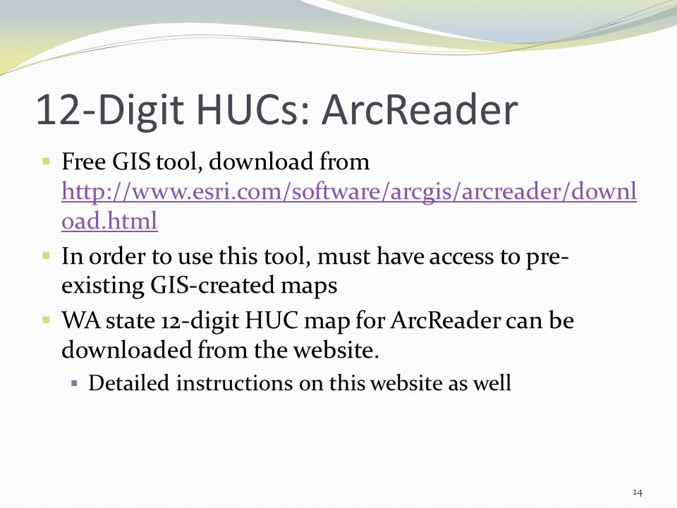 12-Digit HUCs: ArcReader  Free GIS tool, download from http://www.esri.com/software/arcgis/arcreader/downl oad.html http://www.esri.com/software/arcgis/arcreader/downl oad.html  In order to use this tool, must have access to pre- existing GIS-created maps  WA state 12-digit HUC map for ArcReader can be downloaded from the website.
