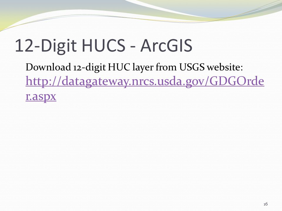 12-Digit HUCS - ArcGIS Download 12-digit HUC layer from USGS website: http://datagateway.nrcs.usda.gov/GDGOrde r.aspx http://datagateway.nrcs.usda.gov/GDGOrde r.aspx 16