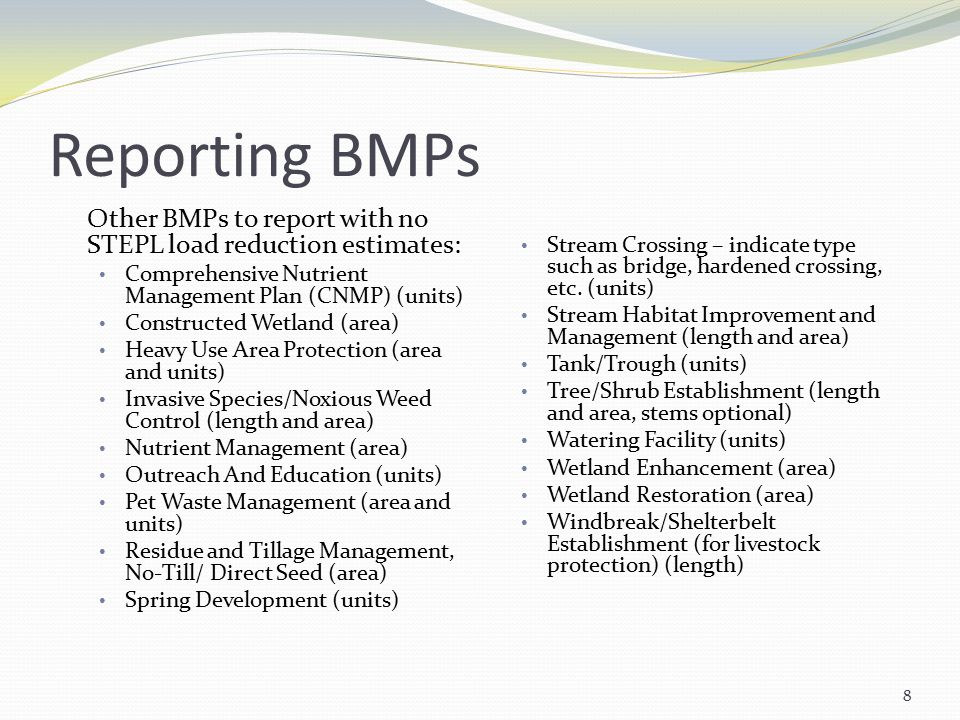 Reporting BMPs Other BMPs to report with no STEPL load reduction estimates: Comprehensive Nutrient Management Plan (CNMP) (units) Constructed Wetland (area) Heavy Use Area Protection (area and units) Invasive Species/Noxious Weed Control (length and area) Nutrient Management (area) Outreach And Education (units) Pet Waste Management (area and units) Residue and Tillage Management, No-Till/ Direct Seed (area) Spring Development (units) Stream Crossing – indicate type such as bridge, hardened crossing, etc.