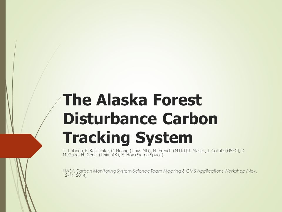 The Alaska Forest Disturbance Carbon Tracking System T. Loboda, E. Kasischke, C. Huang (Univ. MD), N. French (MTRI) J. Masek, J. Collatz (GSFC), D. Mc