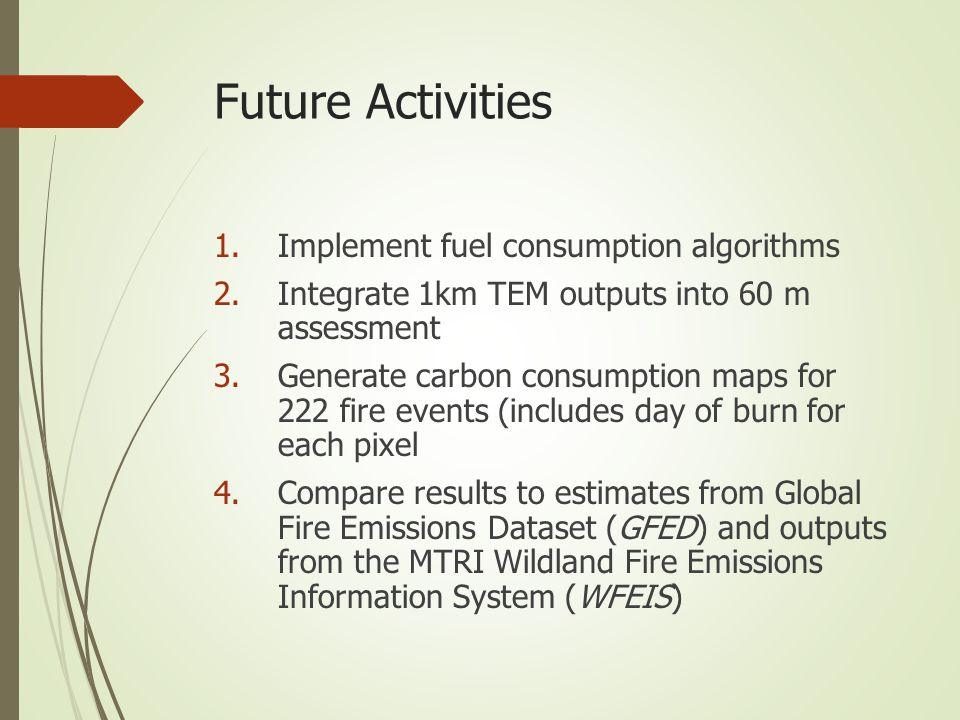 Future Activities 1.Implement fuel consumption algorithms 2.Integrate 1km TEM outputs into 60 m assessment 3.Generate carbon consumption maps for 222 fire events (includes day of burn for each pixel 4.Compare results to estimates from Global Fire Emissions Dataset (GFED) and outputs from the MTRI Wildland Fire Emissions Information System (WFEIS)