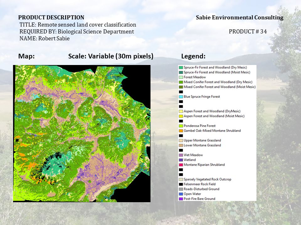 PRODUCT DESCRIPTION Sabie Environmental Consulting TITLE: Remote sensed land cover classification REQUIRED BY: Biological Science DepartmentPRODUCT # 34 NAME: Robert Sabie STEPS REQUIRED TO MAKE PRODUCT: DATA NEEDEDSTEPS TO MAKE PRODUCT: (Using System Functions) Landsat TM imagery In-situ data  Download imagery from USGS  Collect ancillary training data from field  Radiometrically correct image  Geometrically correct image  Subset image  Perform principal component analysis  Perform image classification analysis  Import into GIS  Transform raster to vector