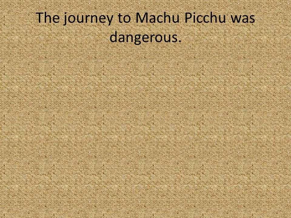 13. The journey to Machu Picchu was ________. A.Boring B.Dangerous C.amusing