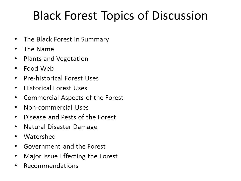 Black Forest Topics of Discussion The Black Forest in Summary The Name Plants and Vegetation Food Web Pre-historical Forest Uses Historical Forest Uses Commercial Aspects of the Forest Non-commercial Uses Disease and Pests of the Forest Natural Disaster Damage Watershed Government and the Forest Major Issue Effecting the Forest Recommendations