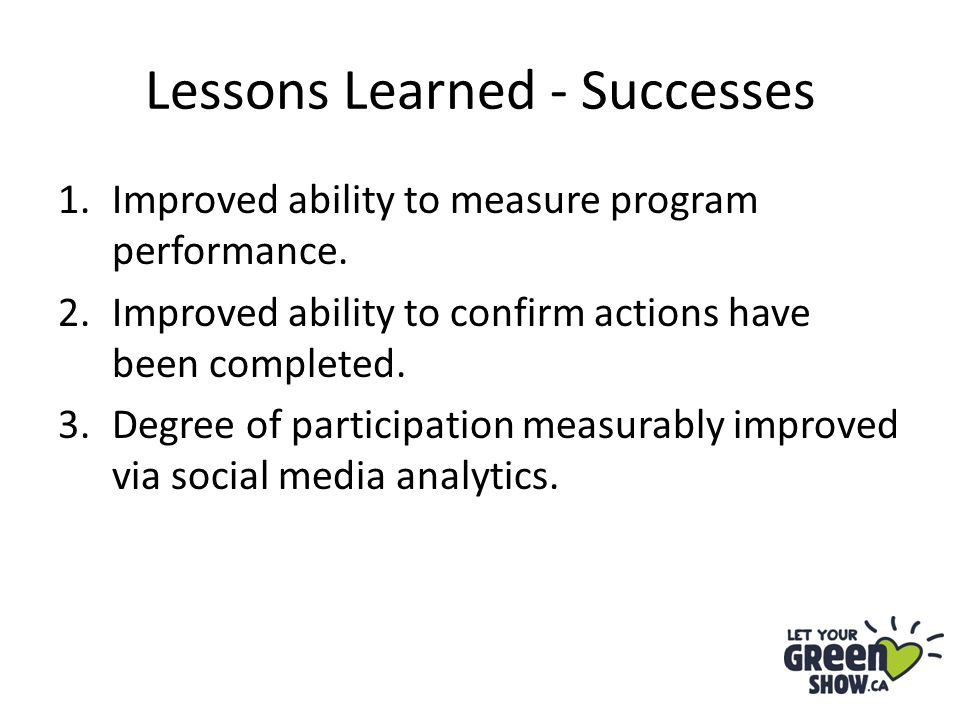 Lessons Learned - Successes 1.Improved ability to measure program performance. 2.Improved ability to confirm actions have been completed. 3.Degree of