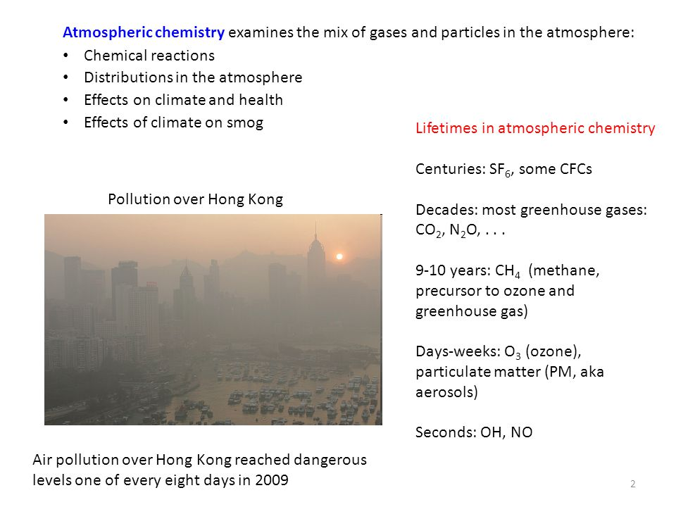 2 Atmospheric chemistry examines the mix of gases and particles in the atmosphere: Chemical reactions Distributions in the atmosphere Effects on climate and health Effects of climate on smog Lifetimes in atmospheric chemistry Centuries: SF 6, some CFCs Decades: most greenhouse gases: CO 2, N 2 O,...