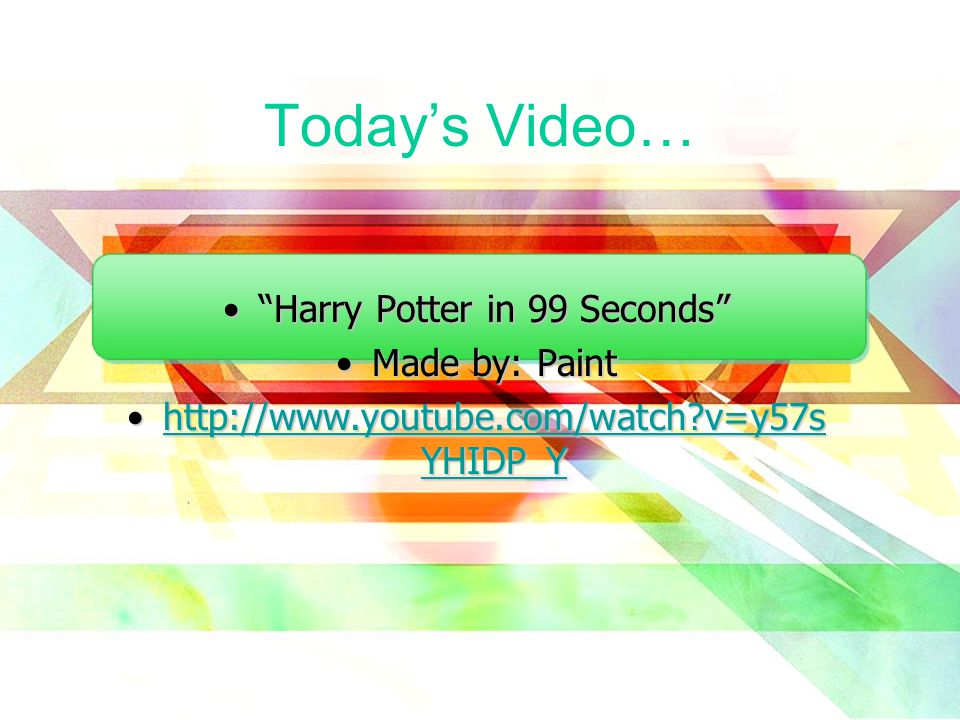 Today's Video… Harry Potter in 99 Seconds Harry Potter in 99 Seconds Made by: PaintMade by: Paint http://www.youtube.com/watch v=y57s YHIDP_Yhttp://www.youtube.com/watch v=y57s YHIDP_Yhttp://www.youtube.com/watch v=y57s YHIDP_Yhttp://www.youtube.com/watch v=y57s YHIDP_Y