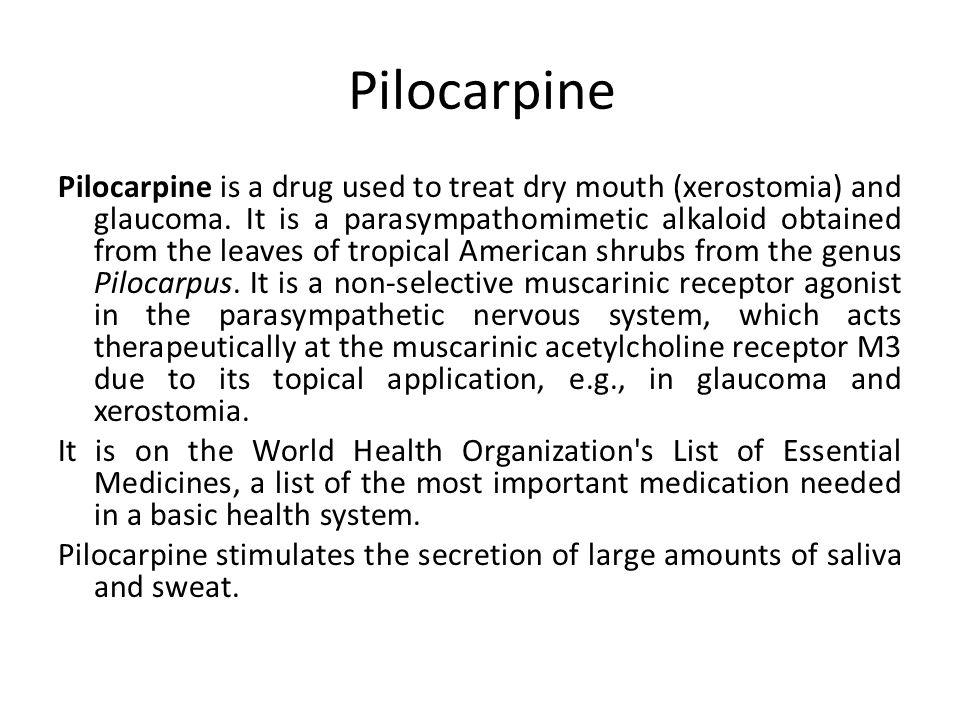 Pilocarpine Pilocarpine is a drug used to treat dry mouth (xerostomia) and glaucoma.