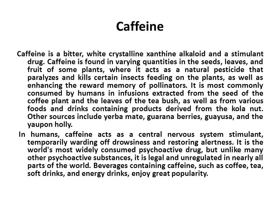 Caffeine Caffeine is a bitter, white crystalline xanthine alkaloid and a stimulant drug.
