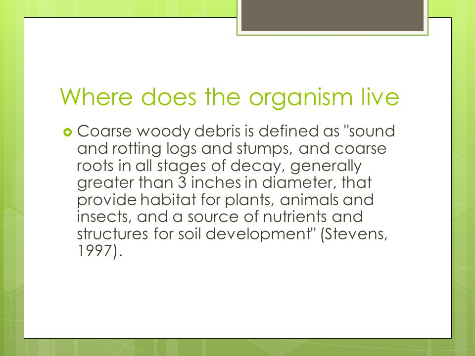 Where does the organism live  Coarse woody debris is defined as sound and rotting logs and stumps, and coarse roots in all stages of decay, generally greater than 3 inches in diameter, that provide habitat for plants, animals and insects, and a source of nutrients and structures for soil development (Stevens, 1997).