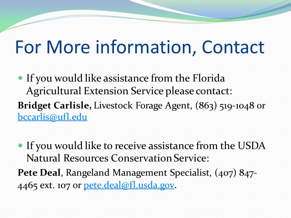 For More information, Contact If you would like assistance from the Florida Agricultural Extension Service please contact: Bridget Carlisle, Livestock Forage Agent, (863) 519-1048 or bccarlis@ufl.edu bccarlis@ufl.edu If you would like to receive assistance from the USDA Natural Resources Conservation Service: Pete Deal, Rangeland Management Specialist, (407) 847- 4465 ext.