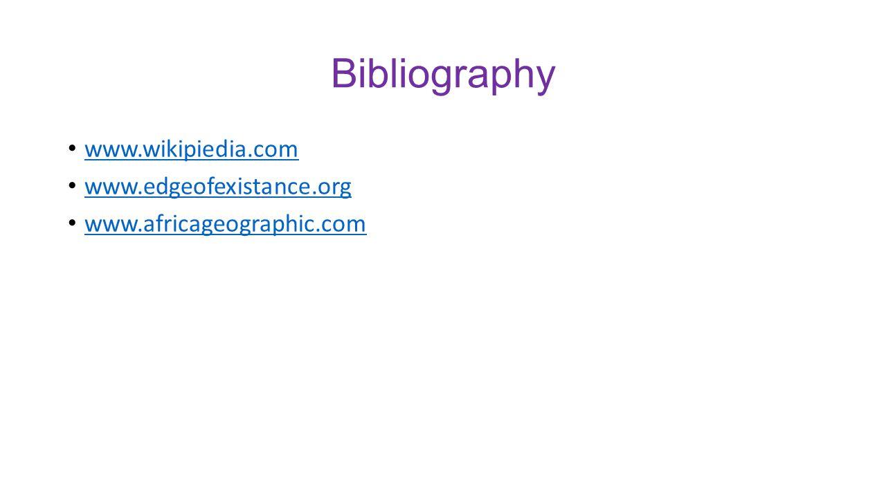 Bibliography www.wikipiedia.com www.edgeofexistance.org www.africageographic.com