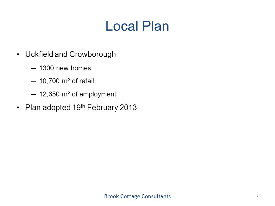 Local Plan Uckfield and Crowborough ― 1300 new homes ― 10,700 m² of retail ― 12,650 m² of employment Plan adopted 19 th February 2013 Brook Cottage Consultants 5