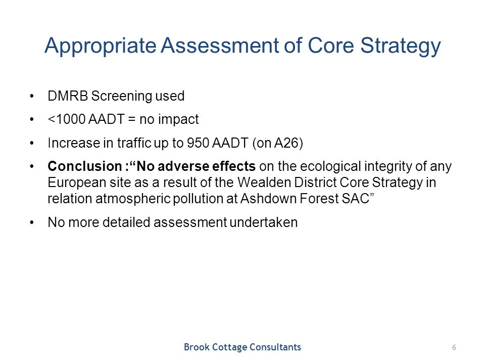 Appropriate Assessment of Core Strategy DMRB Screening used <1000 AADT = no impact Increase in traffic up to 950 AADT (on A26) Conclusion : No adverse effects on the ecological integrity of any European site as a result of the Wealden District Core Strategy in relation atmospheric pollution at Ashdown Forest SAC No more detailed assessment undertaken Brook Cottage Consultants 6