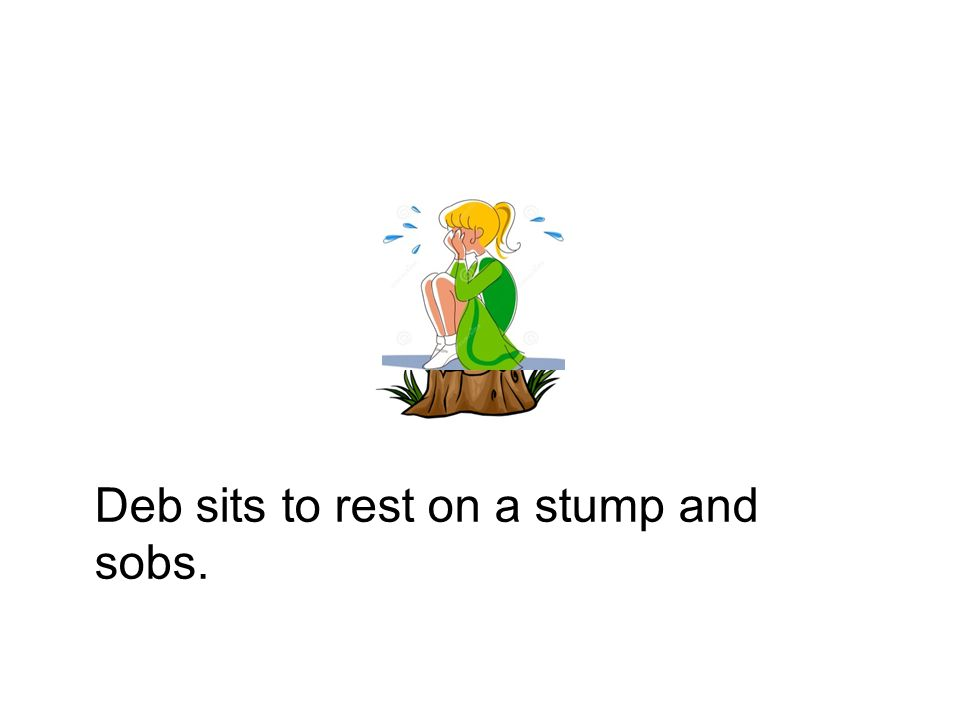 Deb sits to rest on a stump and sobs.