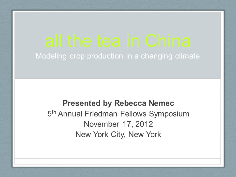 all the tea in China Modeling crop production in a changing climate Presented by Rebecca Nemec 5 th Annual Friedman Fellows Symposium November 17, 2012 New York City, New York