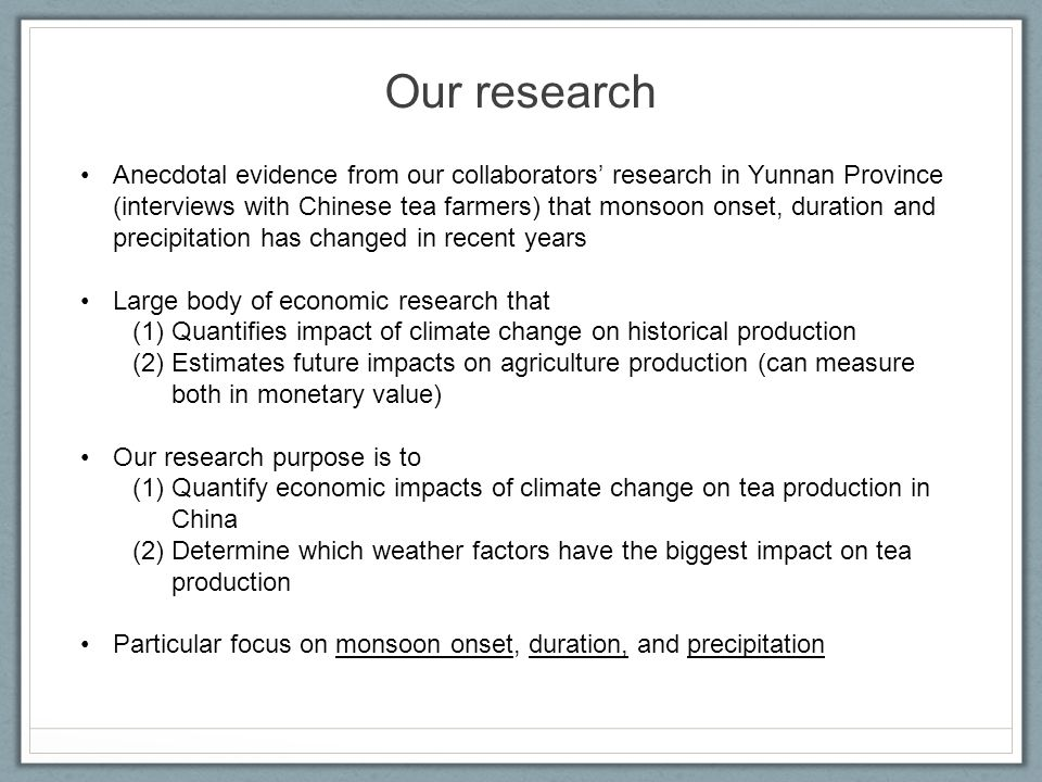 Our research Anecdotal evidence from our collaborators' research in Yunnan Province (interviews with Chinese tea farmers) that monsoon onset, duration and precipitation has changed in recent years Large body of economic research that (1)Quantifies impact of climate change on historical production (2)Estimates future impacts on agriculture production (can measure both in monetary value) Our research purpose is to (1)Quantify economic impacts of climate change on tea production in China (2)Determine which weather factors have the biggest impact on tea production Particular focus on monsoon onset, duration, and precipitation