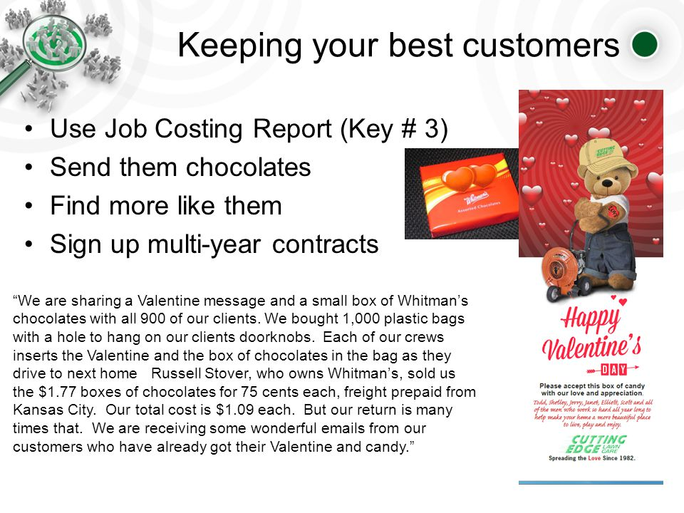Keeping your best customers Use Job Costing Report (Key # 3) Send them chocolates Find more like them Sign up multi-year contracts We are sharing a Valentine message and a small box of Whitman's chocolates with all 900 of our clients.