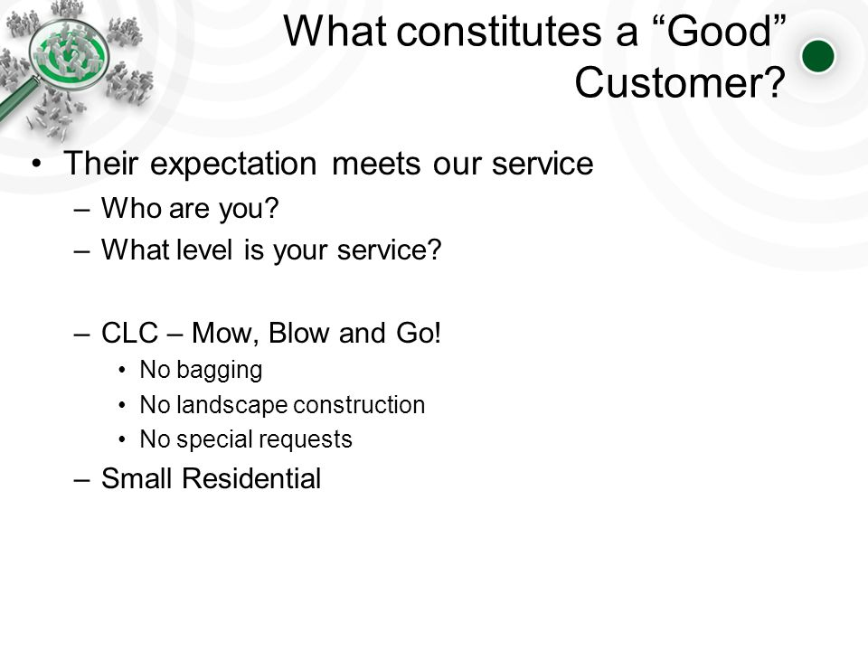 What constitutes a Good Customer. Their expectation meets our service –Who are you.