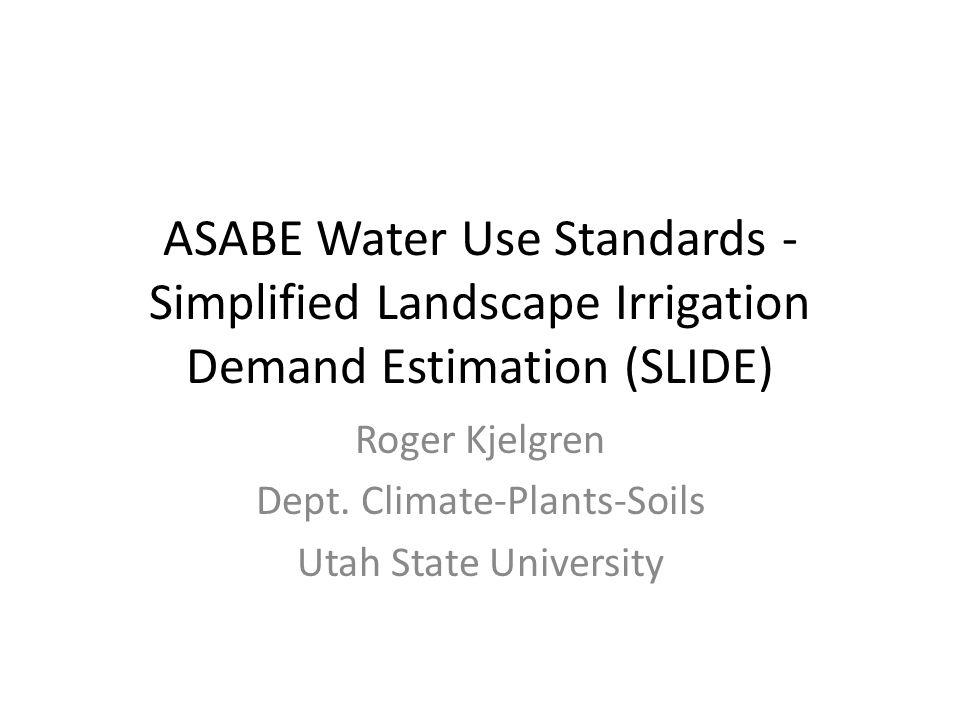 ASABE Water Use Standards - Simplified Landscape Irrigation Demand Estimation (SLIDE) Roger Kjelgren Dept.