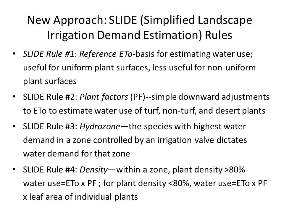 New Approach: SLIDE (Simplified Landscape Irrigation Demand Estimation) Rules SLIDE Rule #1: Reference ETo-basis for estimating water use; useful for uniform plant surfaces, less useful for non-uniform plant surfaces SLIDE Rule #2: Plant factors (PF)--simple downward adjustments to ETo to estimate water use of turf, non-turf, and desert plants SLIDE Rule #3: Hydrozone—the species with highest water demand in a zone controlled by an irrigation valve dictates water demand for that zone SLIDE Rule #4: Density—within a zone, plant density >80%- water use=ETo x PF ; for plant density <80%, water use=ETo x PF x leaf area of individual plants