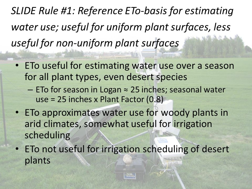 ETo useful for estimating water use over a season for all plant types, even desert species – ETo for season in Logan ≈ 25 inches; seasonal water use = 25 inches x Plant Factor (0.8) ETo approximates water use for woody plants in arid climates, somewhat useful for irrigation scheduling ETo not useful for irrigation scheduling of desert plants SLIDE Rule #1: Reference ETo-basis for estimating water use; useful for uniform plant surfaces, less useful for non-uniform plant surfaces