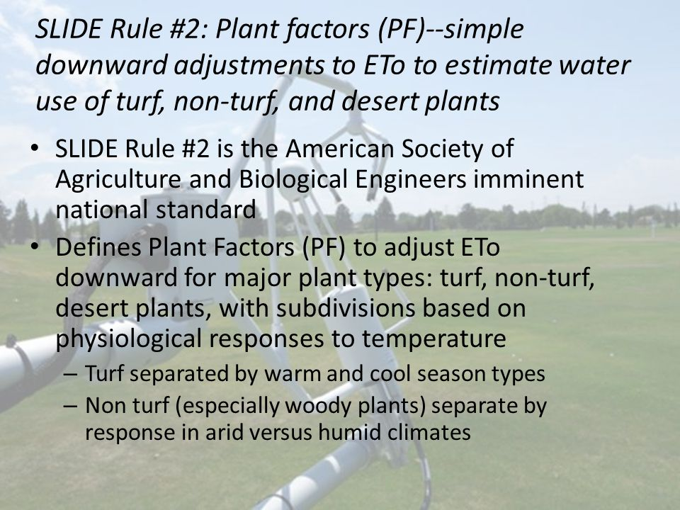 SLIDE Rule #2: Plant factors (PF)--simple downward adjustments to ETo to estimate water use of turf, non-turf, and desert plants SLIDE Rule #2 is the American Society of Agriculture and Biological Engineers imminent national standard Defines Plant Factors (PF) to adjust ETo downward for major plant types: turf, non-turf, desert plants, with subdivisions based on physiological responses to temperature – Turf separated by warm and cool season types – Non turf (especially woody plants) separate by response in arid versus humid climates