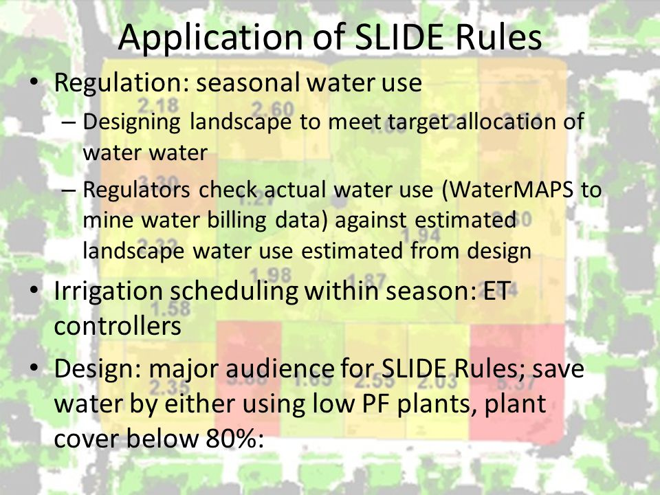 Application of SLIDE Rules Regulation: seasonal water use – Designing landscape to meet target allocation of water water – Regulators check actual water use (WaterMAPS to mine water billing data) against estimated landscape water use estimated from design Irrigation scheduling within season: ET controllers Design: major audience for SLIDE Rules; save water by either using low PF plants, plant cover below 80%: