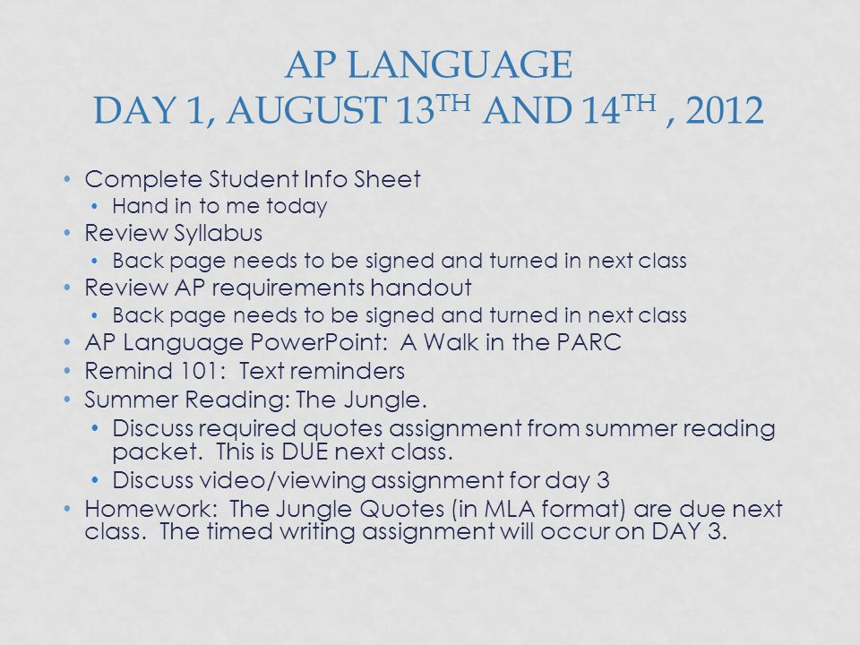 AP LANGUAGE DAY 1, AUGUST 13 TH AND 14 TH, 2012 Complete Student Info Sheet Hand in to me today Review Syllabus Back page needs to be signed and turne