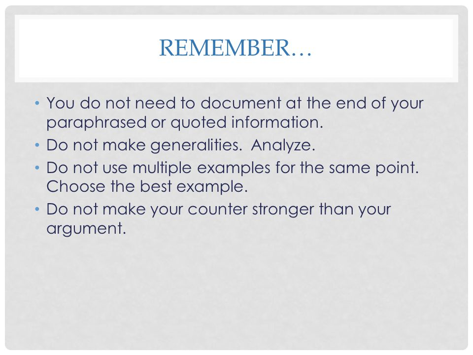 REMEMBER… You do not need to document at the end of your paraphrased or quoted information. Do not make generalities. Analyze. Do not use multiple exa