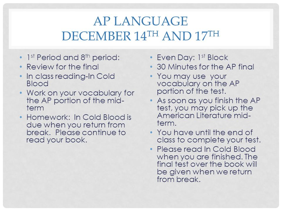 AP LANGUAGE DECEMBER 14 TH AND 17 TH 1 st Period and 8 th period: Review for the final In class reading-In Cold Blood Work on your vocabulary for the