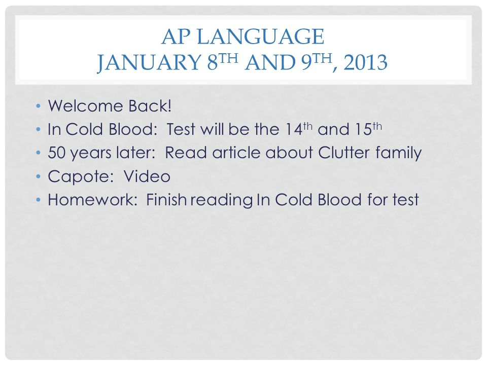 AP LANGUAGE JANUARY 8 TH AND 9 TH, 2013 Welcome Back! In Cold Blood: Test will be the 14 th and 15 th 50 years later: Read article about Clutter famil