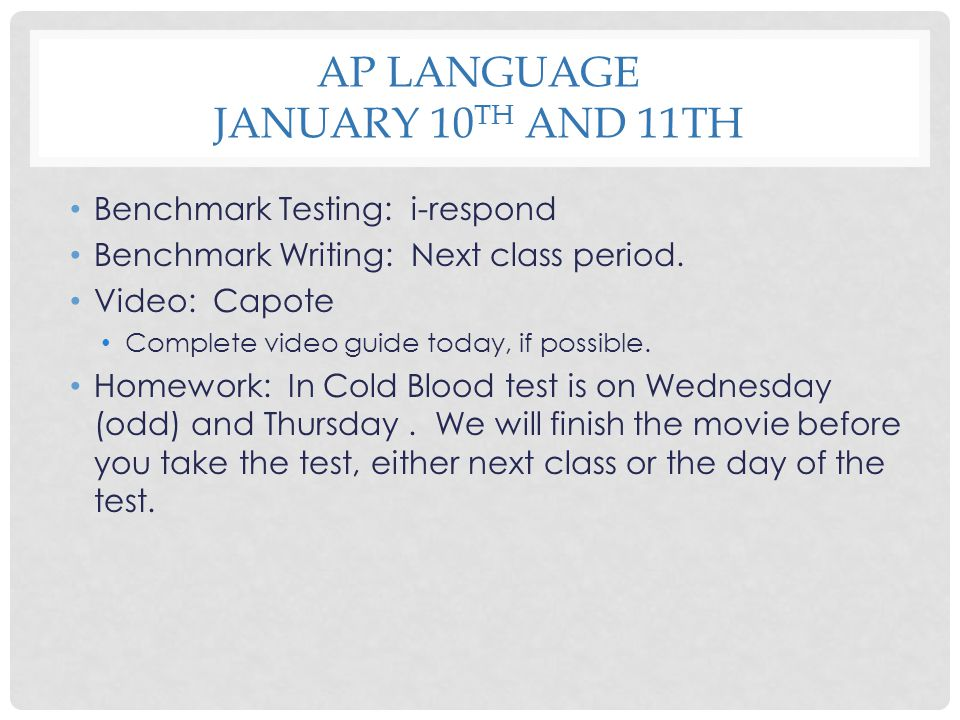 AP LANGUAGE JANUARY 10 TH AND 11TH Benchmark Testing: i-respond Benchmark Writing: Next class period. Video: Capote Complete video guide today, if pos