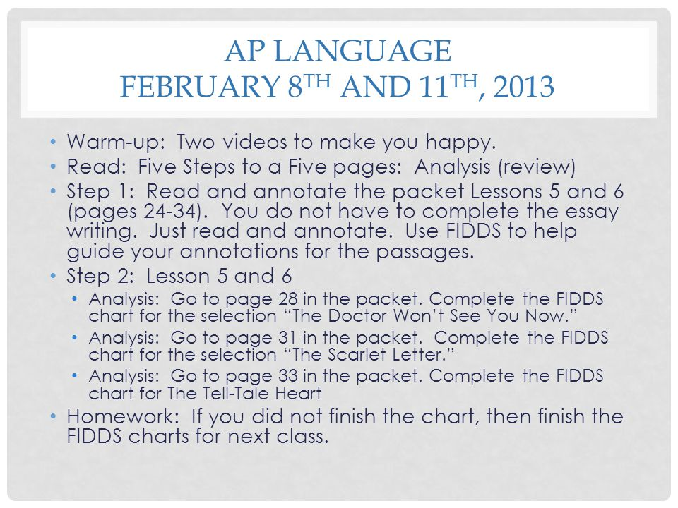 AP LANGUAGE FEBRUARY 8 TH AND 11 TH, 2013 Warm-up: Two videos to make you happy. Read: Five Steps to a Five pages: Analysis (review) Step 1: Read and