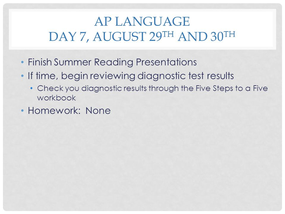 AP LANGUAGE DAY 7, AUGUST 29 TH AND 30 TH Finish Summer Reading Presentations If time, begin reviewing diagnostic test results Check you diagnostic re