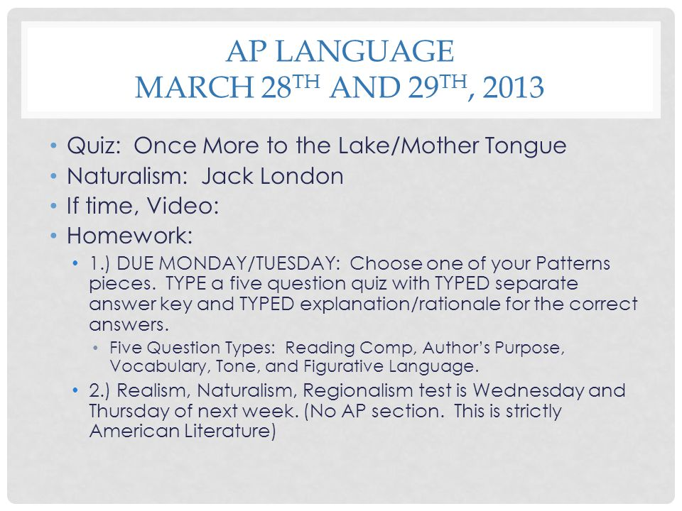 AP LANGUAGE MARCH 28 TH AND 29 TH, 2013 Quiz: Once More to the Lake/Mother Tongue Naturalism: Jack London If time, Video: Homework: 1.) DUE MONDAY/TUE