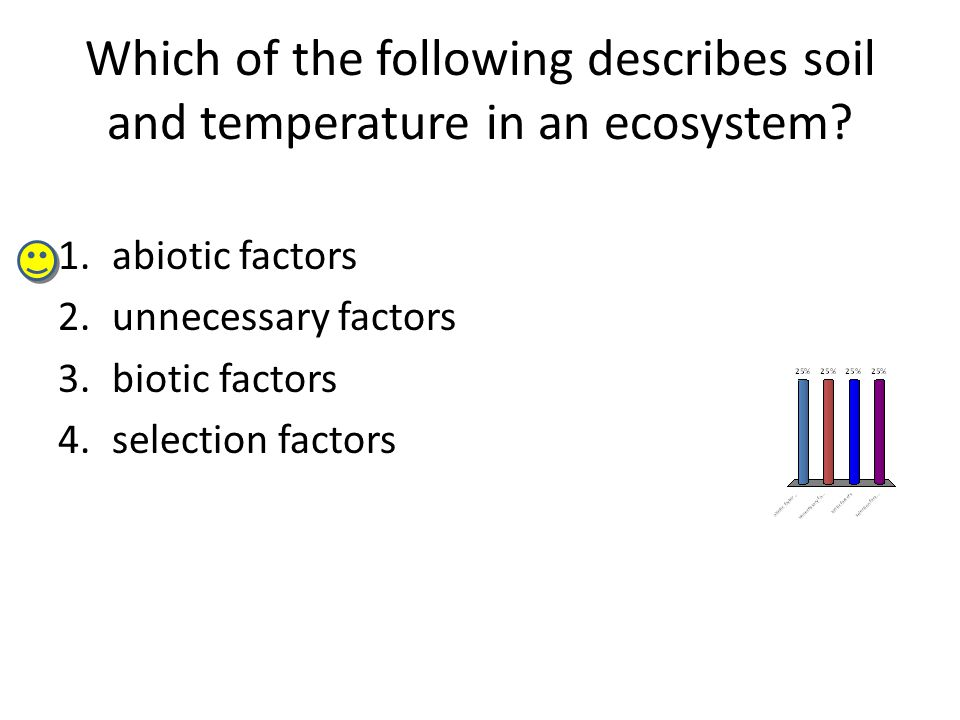 Which of the following describes soil and temperature in an ecosystem? 1.abiotic factors 2.unnecessary factors 3.biotic factors 4.selection factors