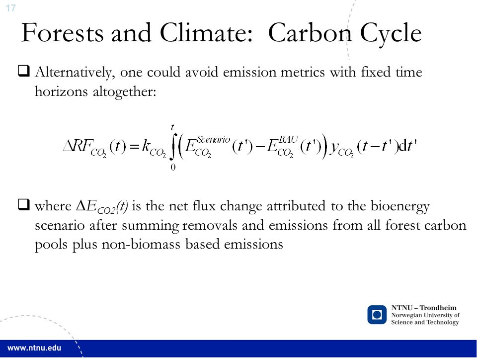 17 Forests and Climate: Carbon Cycle  Alternatively, one could avoid emission metrics with fixed time horizons altogether:  where ∆E CO2 (t) is the net flux change attributed to the bioenergy scenario after summing removals and emissions from all forest carbon pools plus non-biomass based emissions