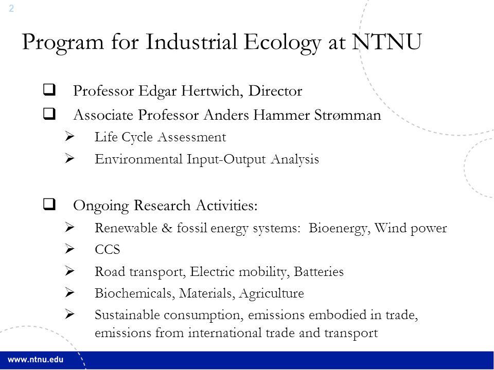 2 Program for Industrial Ecology at NTNU  Professor Edgar Hertwich, Director  Associate Professor Anders Hammer Strømman  Life Cycle Assessment  E