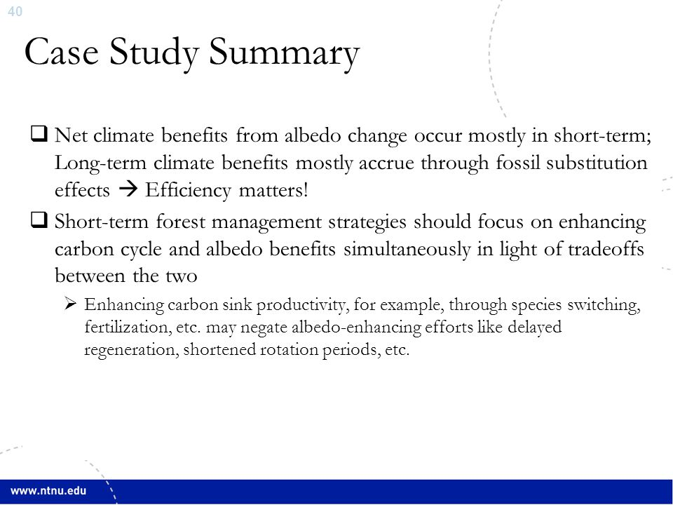 40 Case Study Summary  Net climate benefits from albedo change occur mostly in short-term; Long-term climate benefits mostly accrue through fossil substitution effects  Efficiency matters.