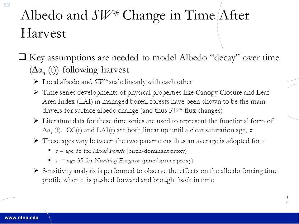 52 Albedo and SW* Change in Time After Harvest  Key assumptions are needed to model Albedo decay over time (∆α s (t)) following harvest  Local albedo and SW* scale linearly with each other  Time series developments of physical properties like Canopy Closure and Leaf Area Index (LAI) in managed boreal forests have been shown to be the main drivers for surface albedo change (and thus SW* flux changes)  Literature data for these time series are used to represent the functional form of ∆α s (t).