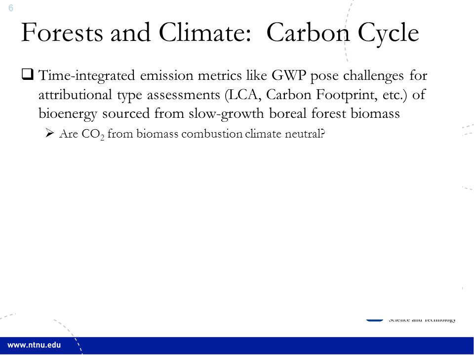 6 Forests and Climate: Carbon Cycle Source: Bonan, Science, (2008)  Time-integrated emission metrics like GWP pose challenges for attributional type assessments (LCA, Carbon Footprint, etc.) of bioenergy sourced from slow-growth boreal forest biomass  Are CO 2 from biomass combustion climate neutral