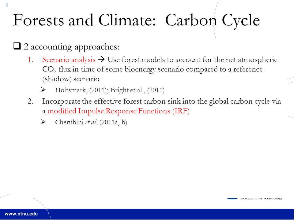 9 Forests and Climate: Carbon Cycle Source: Bonan, Science, (2008)  2 accounting approaches: 1.Scenario analysis  Use forest models to account for the net atmospheric CO 2 flux in time of some bioenergy scenario compared to a reference (shadow) scenario  Holtsmark, (2011); Bright et al., (2011) 2.Incorporate the effective forest carbon sink into the global carbon cycle via a modified Impulse Response Functions (IRF)  Cherubini et al.